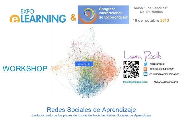 WORKSHOP  Laura Rosillo  Redes Sociales de Aprendizaje Evolucionando de los planes de formación hacia las Redes Sociales d...