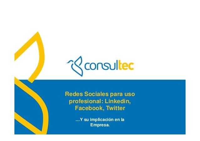 www.consultec.esRedes Sociales para usoprofesional: Linkedin,Facebook, Twitter…Y su implicación en laEmpresa.
