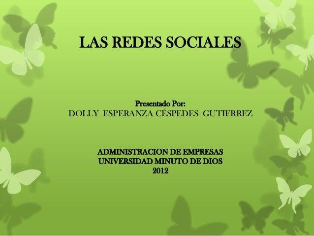 LAS REDES SOCIALES            Presentado Por:DOLLY ESPERANZA CÉSPEDES GUTIERREZ     ADMINISTRACION DE EMPRESAS     UNIVERS...