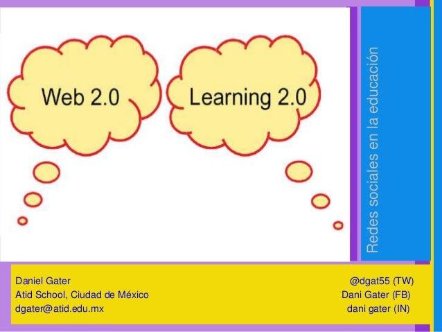 Redessocialesenlaeducación Daniel Gater @dgat55 (TW) Atid School, Ciudad de México Dani Gater (FB) dgater@atid.edu.mx dani...