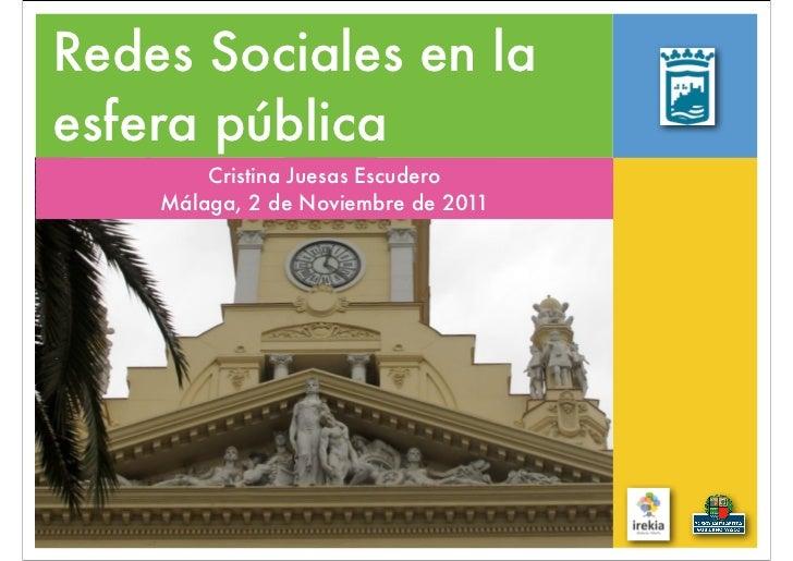 Redes Sociales en laesfera pública        Cristina Juesas Escudero    Málaga, 2 de Noviembre de 2011
