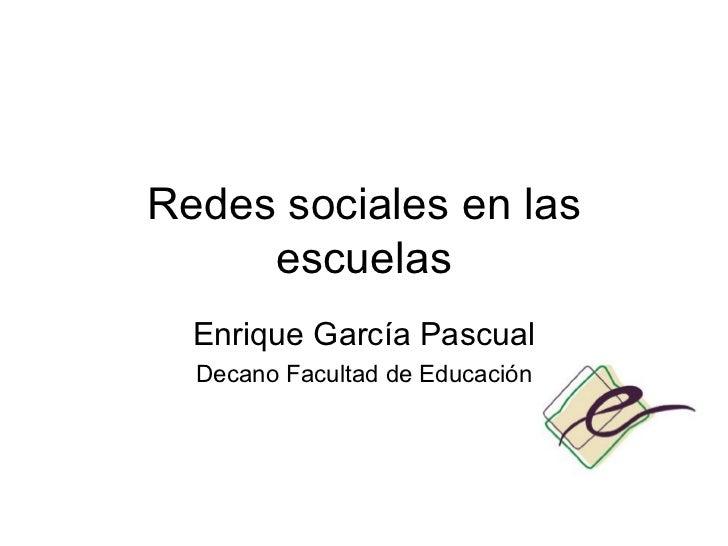 Redes sociales en las escuelas Enrique Garc ía Pascual Decano Facultad de Educación