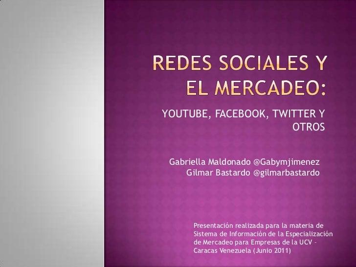 REDES SOCIALES Y EL MERCADEO:<br />YOUTUBE, FACEBOOK, TWITTER Y OTROS<br />Gabriella Maldonado @Gabymjimenez<br />Gilmar B...