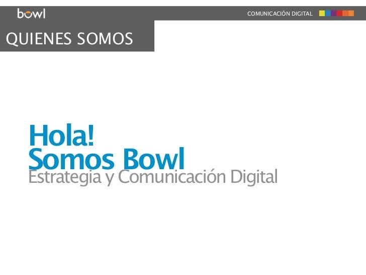 COMUNICACIÓN DIGITALQUIENES SOMOS  Hola!  Somos Comunicación Digital  Estrategia y               Bowl