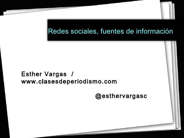 Redes sociales, fuentes de información   Esther Vargas  / www.clasesdeperiodismo.com @esthervargasc