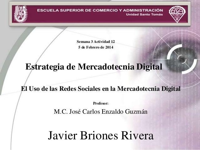 Semana 3 Actividad 12 5 de Febrero de 2014  Estrategia de Mercadotecnia Digital El Uso de las Redes Sociales en la Mercado...