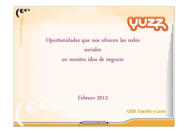 CEEI Castilla y LeónOportunidades que nos ofrecen las redessocialesen nuestra idea de negocioFebrero 2012