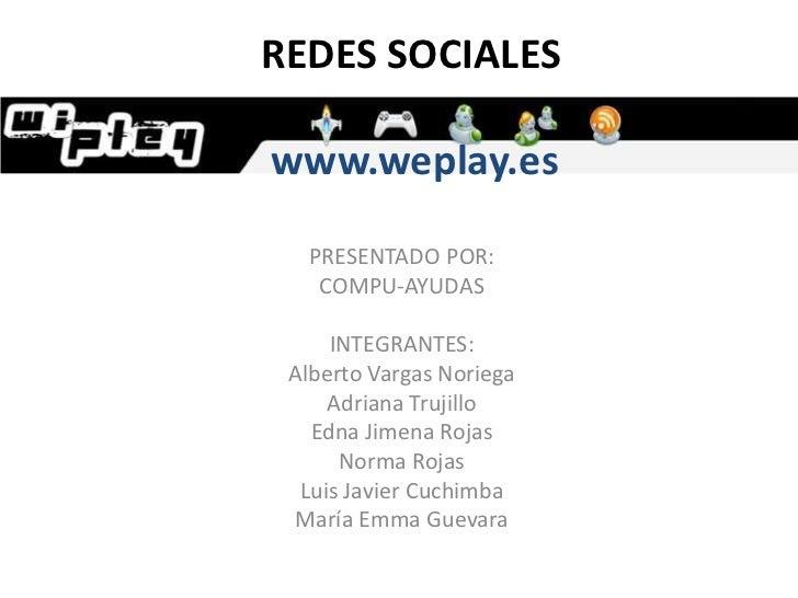 REDES SOCIALESwww.weplay.es<br />PRESENTADO POR:<br />COMPU-AYUDAS<br />INTEGRANTES:<br />Alberto Varg...