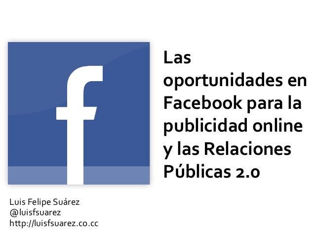 Las oportunidades en Facebook para la publicidad online y las Relaciones Públicas 2.0 Luis Felipe Suárez @luisfsuarez http...