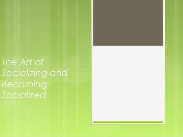 The Art ofSocializing andBecomingSocialized