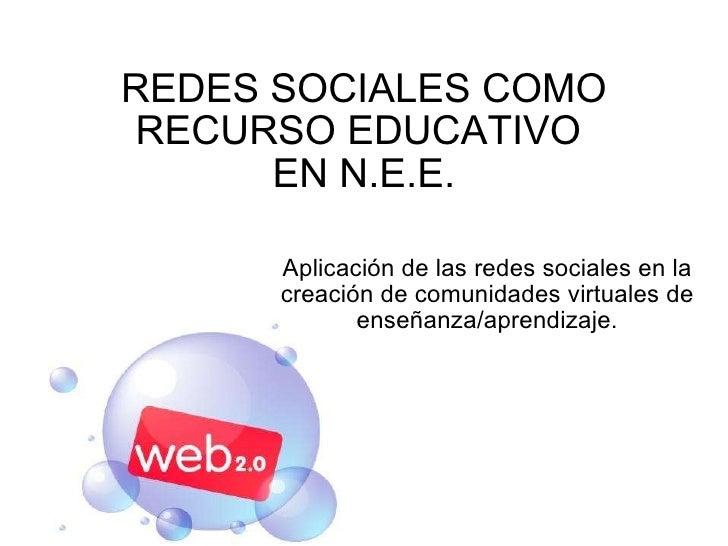 REDES SOCIALES COMO RECURSO EDUCATIVO  EN N.E.E. Aplicación de las redes sociales en la creación de comunidades virtuales ...