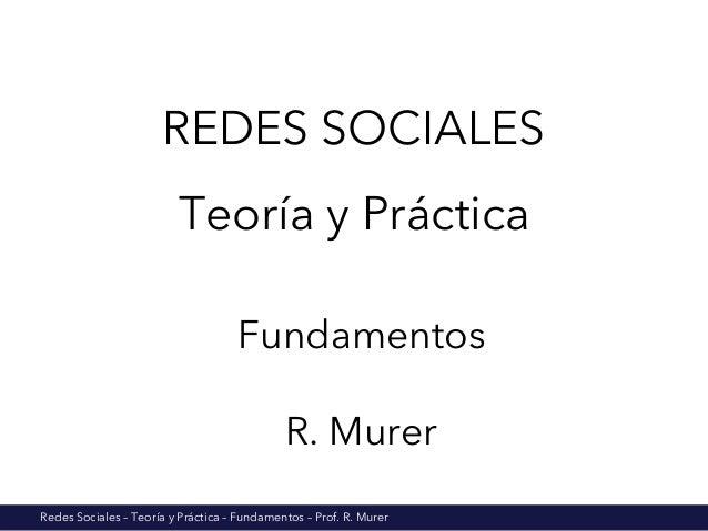 Redes Sociales – Teoría y Práctica – Fundamentos – Prof. R. Murer REDES SOCIALES Teoría y Práctica Fundamentos R. Murer