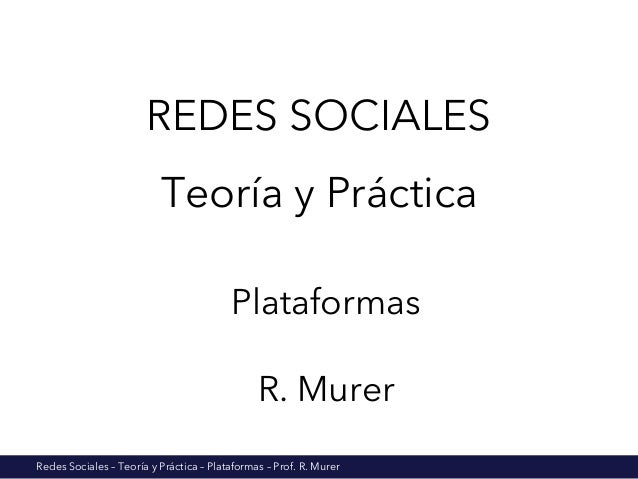 Redes Sociales – Teoría y Práctica – Plataformas – Prof. R. Murer REDES SOCIALES Teoría y Práctica Plataformas R. Murer