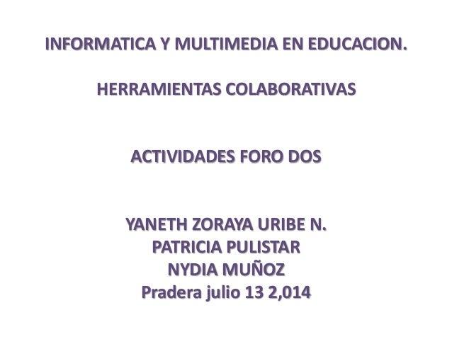 INFORMATICA Y MULTIMEDIA EN EDUCACION. HERRAMIENTAS COLABORATIVAS ACTIVIDADES FORO DOS YANETH ZORAYA URIBE N. PATRICIA PUL...