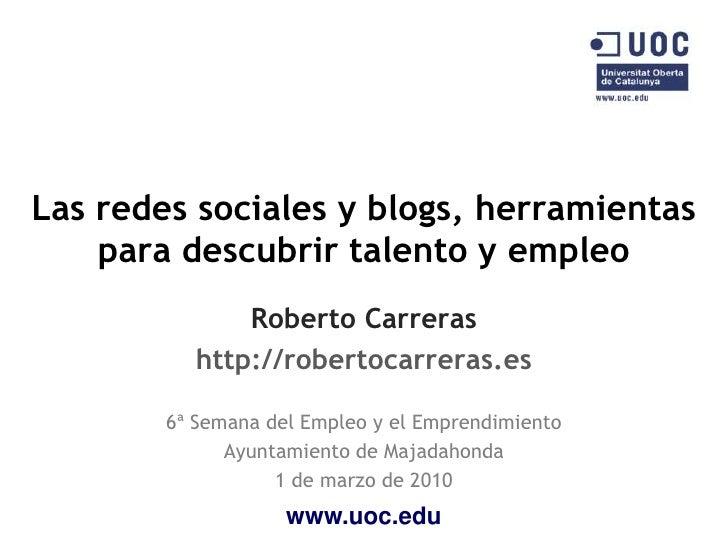 Las redes sociales y blogs, herramientas     para descubrir talento y empleo               Roberto Carreras           http...