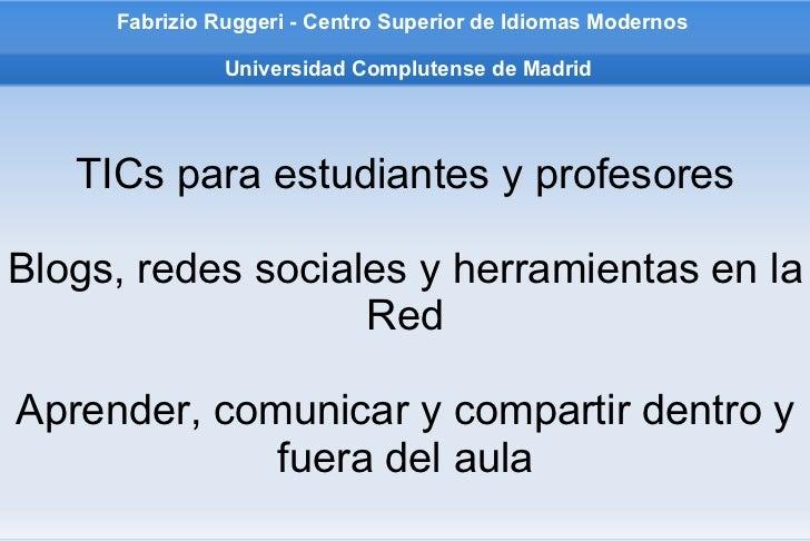 Fabrizio Ruggeri - Centro Superior de Idiomas Modernos   Universidad Complutense de Madrid TICs para estudiantes y profeso...