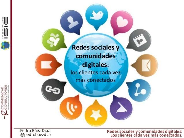 Redes sociales y comunidades digitales: los clientes cada vez más conectados  Pedro Báez Díaz @pedrobaezdiaz  Redes social...