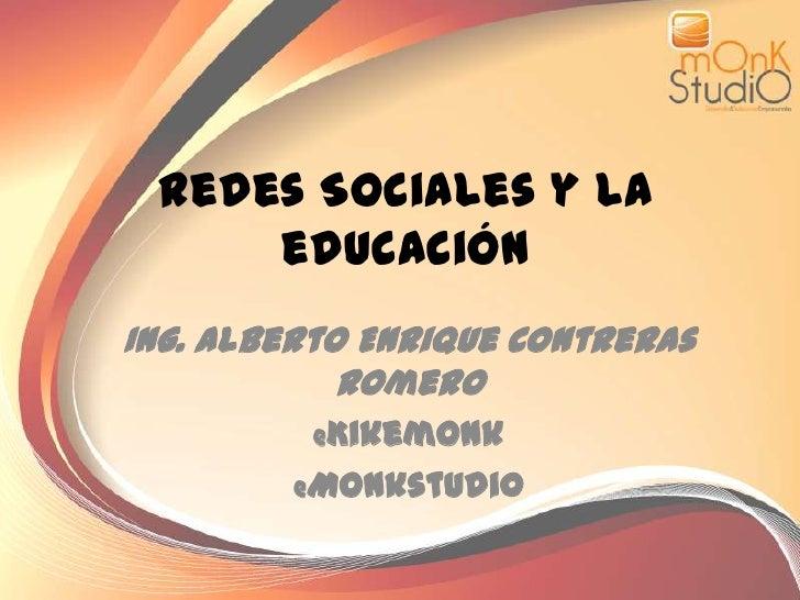 Redes Sociales y la educación<br />Ing. Alberto Enrique Contreras Romero<br />@Kikemonk<br />@Monkstudi0<br />