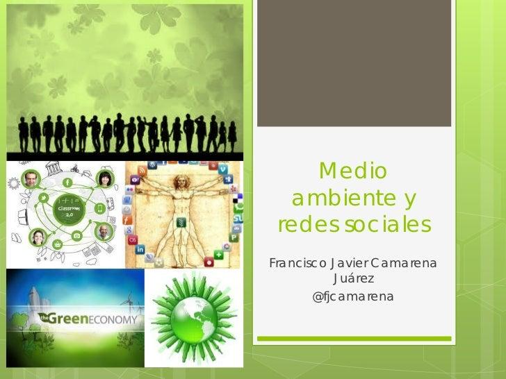 Medio  ambiente y redes socialesFrancisco Javier Camarena           Juárez       @fjcamarena