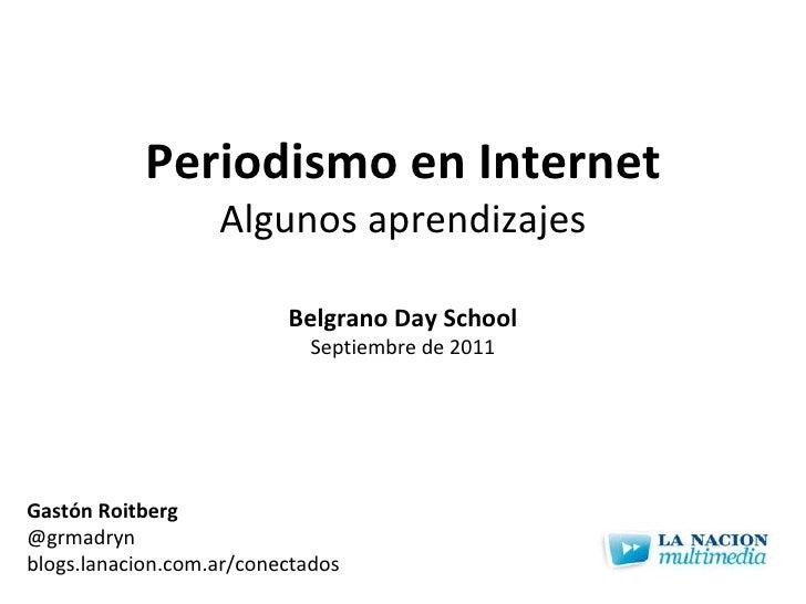 Periodismo en Internet Algunos aprendizajes Gastón Roitberg @grmadryn blogs.lanacion.com.ar/conectados Belgrano Day School...