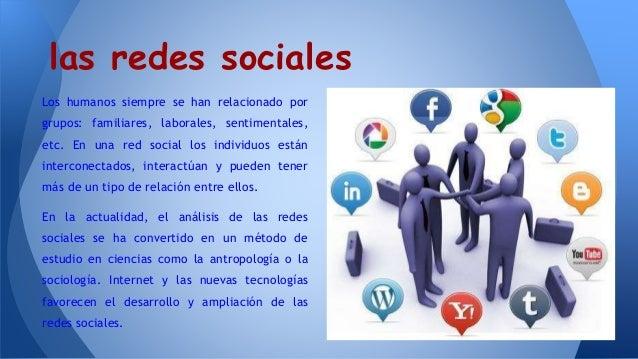 las redes sociales Los humanos siempre se han relacionado por grupos: familiares, laborales, sentimentales, etc. En una re...