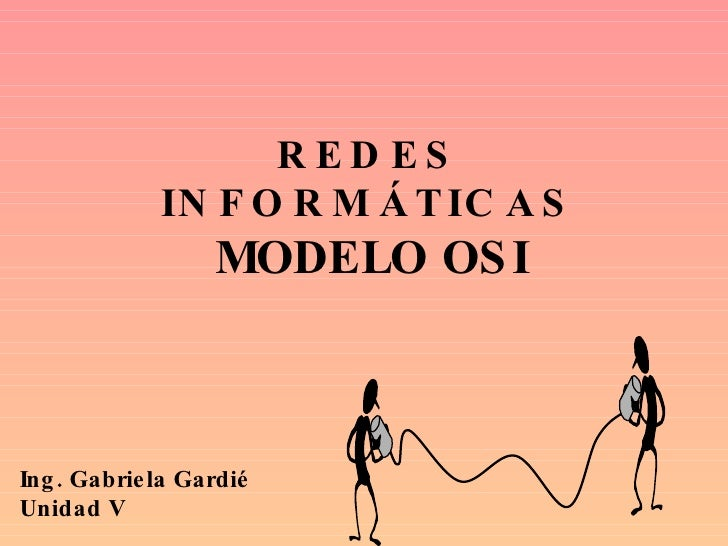 REDES INFORMÁTICAS MODELO OSI Ing. Gabriela Gardié Unidad V