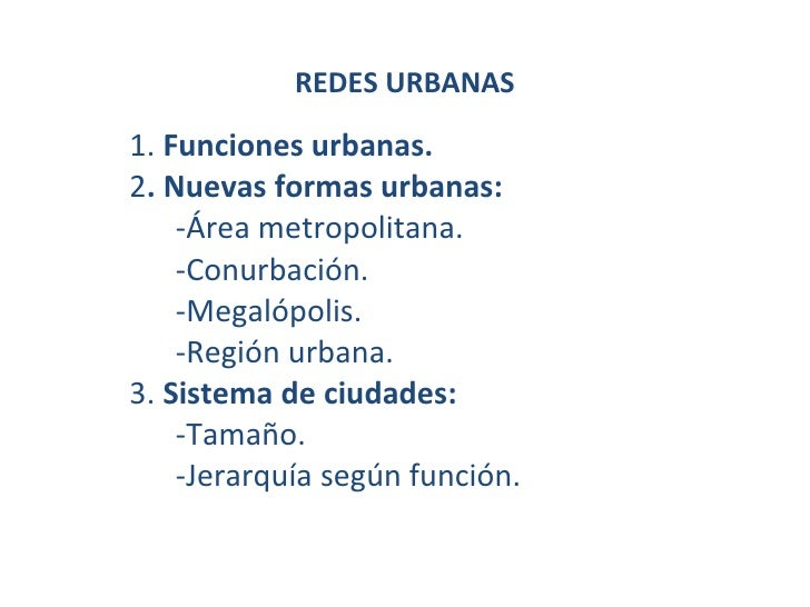 REDES URBANAS 1.  Funciones urbanas. 2 . Nuevas formas urbanas: -Área metropolitana. -Conurbación. -Megalópolis. -Región u...