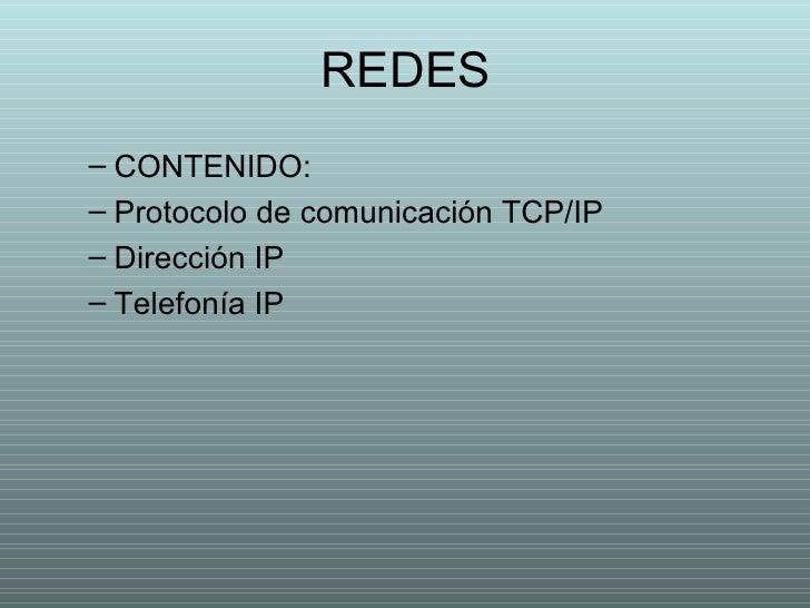 REDES <ul><ul><li>CONTENIDO: </li></ul></ul><ul><ul><li>Protocolo de comunicación TCP/IP </li></ul></ul><ul><ul><li>Direcc...