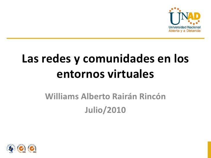 Las redes y comunidades en los        entornos virtuales     Williams Alberto Rairán Rincón               Julio/2010