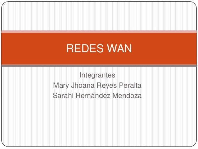 IntegrantesMary Jhoana Reyes PeraltaSarahi Hernández MendozaREDES WAN