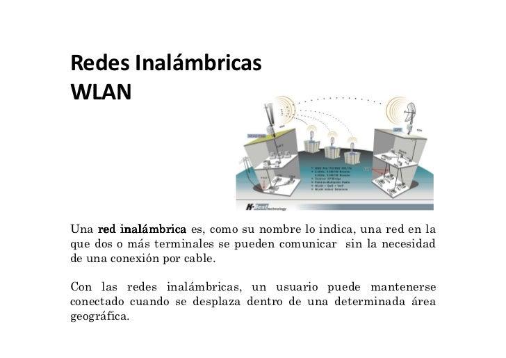 Redes InalámbricasWLANUna red inalámbrica es, como su nombre lo indica, una red en laque dos o más terminales se pueden co...