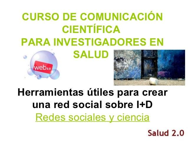 CURSO DE COMUNICACIÓN       CIENTÍFICAPARA INVESTIGADORES EN         SALUDHerramientas útiles para crear  una red social s...