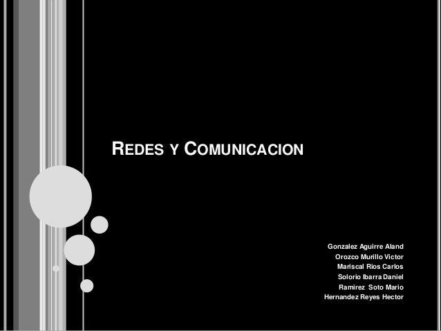 REDES Y COMUNICACION Gonzalez Aguirre Aland Orozco Murillo Victor Mariscal Rios Carlos Solorio Ibarra Daniel Ramirez Soto ...