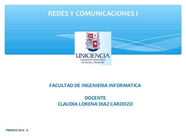 REDES Y COMUNICACIONES I  FACULTAD DE INGENIERIA INFORMATICA DOCENTE CLAUDIA LORENA DIAZ CARDOZO  PERIODO 2014 A
