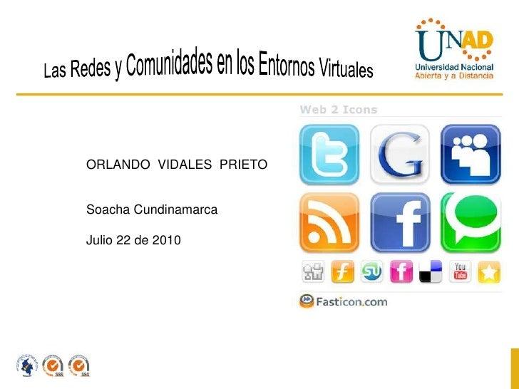 Las Redes y Comunidades en los Entornos Virtuales<br />ORLANDO  VIDALES  PRIETO<br />Soacha Cundinamarca <br />Julio 22 de...