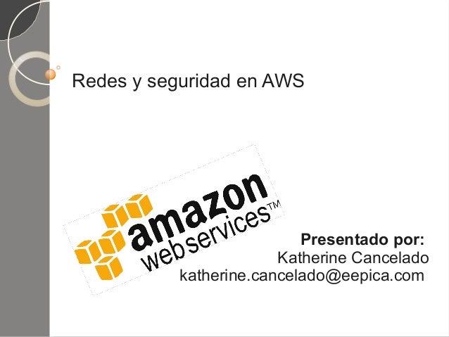 Redes y seguridad en AWS Presentado por: Katherine Cancelado katherine.cancelado@eepica.com