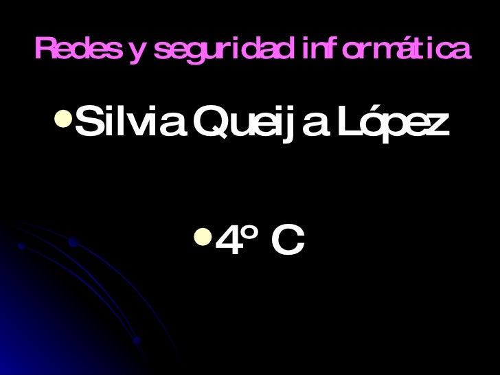Redes y seguridad informática   <ul><li>Silvia Queija López </li></ul><ul><li>4º C  </li></ul>