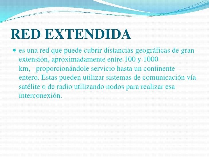 RED EXTENDIDA<br />es una red que puede cubrir distancias geográficas de gran extensión, aproximadamente entre 100 y 1000 ...
