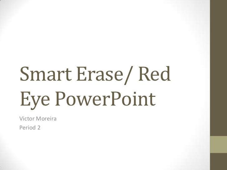 Smart Erase/ RedEye PowerPointVictor MoreiraPeriod 2