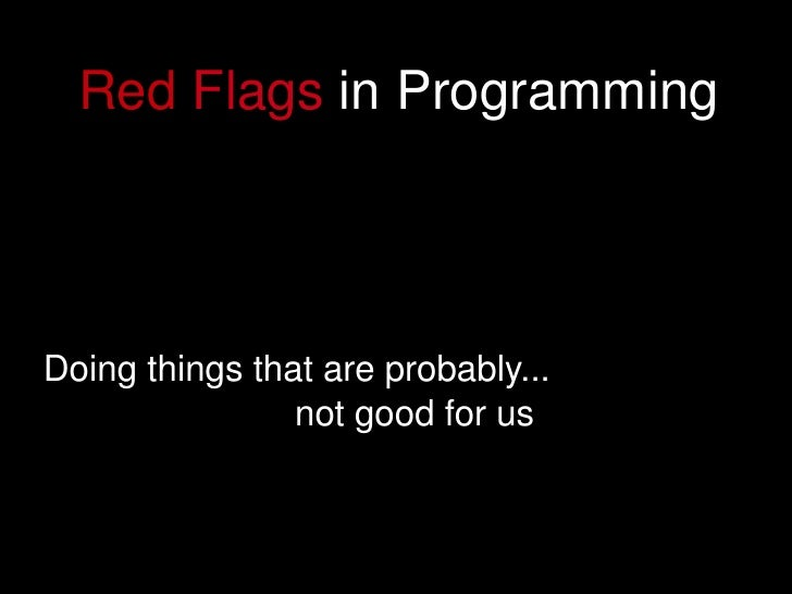 Red Flags in Programming         Doing things that are probably...                     not good for us                    ...