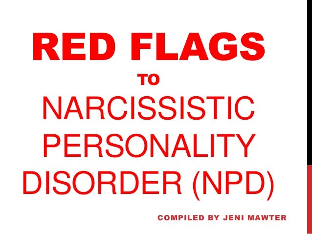RED FLAGS TO NARCISSISTIC PERSONALITY DISORDER (NPD) COMPILED BY JENI MAWTER