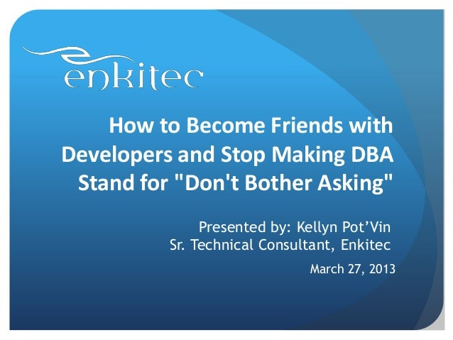"How to Become Friends withDevelopers and Stop Making DBA Stand for ""Dont Bother Asking""               Presented by: Kellyn..."