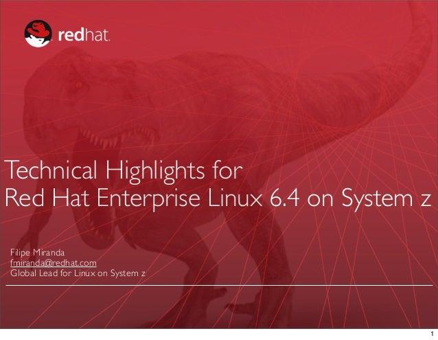 Technical Highlights forRed Hat Enterprise Linux 6.4 on System zFilipe Mirandafmiranda@redhat.comGlobal Lead for Linux on ...