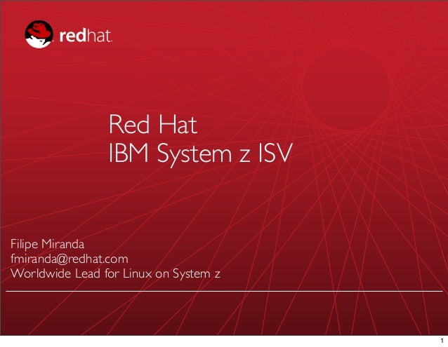 Red Hat                IBM System z ISVFilipe Mirandafmiranda@redhat.comWorldwide Lead for Linux on System z              ...