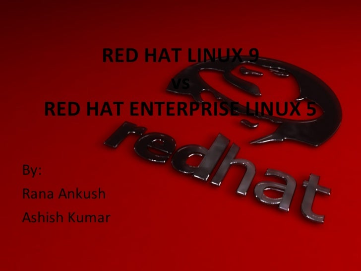 RED HAT LINUX 9 vs RED HAT ENTERPRISE LINUX 5 <ul><li>By: </li></ul><ul><li>Rana Ankush  </li></ul><ul><li>Ashish Kumar </...