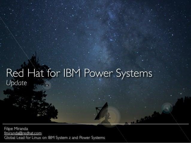 Red Hat for IBM Power Systems  Update Filipe Miranda  fmiranda@redhat.com  Global Lead for Linux on IBM System z and Po...