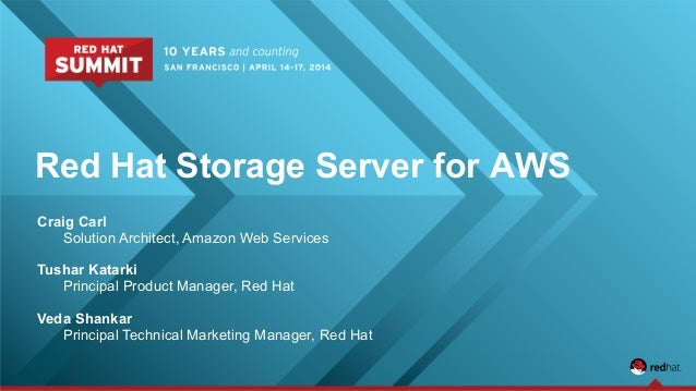 Red Hat Storage Server for AWS Craig Carl Solution Architect, Amazon Web Services Tushar Katarki Principal Product Manager...