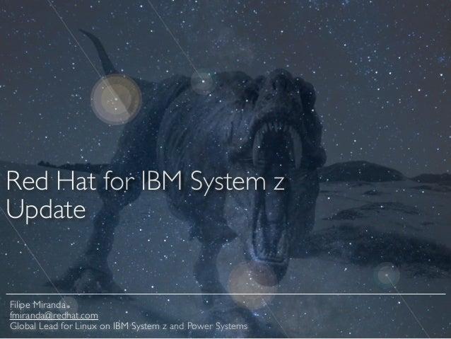 Red Hat for IBM System z   Update Filipe Miranda  fmiranda@redhat.com  Global Lead for Linux on IBM System z and Power ...