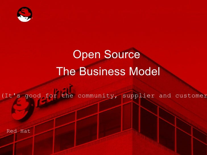 Open Source  The Business Model (It's good for the community, supplier and customer!) Red Hat