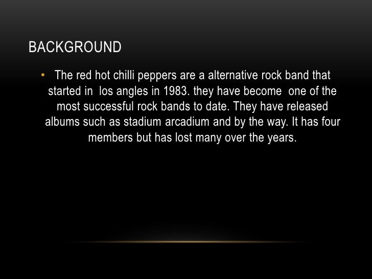 BACKGROUND • The red hot chilli peppers are a alternative rock band that   started in los angles in 1983. they have become...